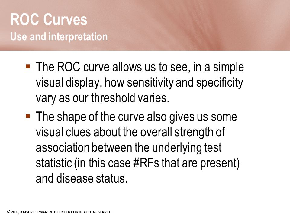 © 2009, KAISER PERMANENTE CENTER FOR HEALTH RESEARCH ROC Curves Use and interpretation  The ROC curve allows us to see, in a simple visual display, h