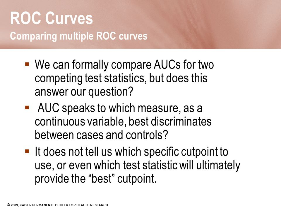 © 2009, KAISER PERMANENTE CENTER FOR HEALTH RESEARCH ROC Curves Comparing multiple ROC curves  We can formally compare AUCs for two competing test st