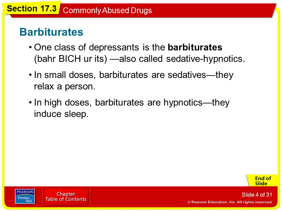 Section 17.3 Commonly Abused Drugs Slide 4 of 31 One class of depressants is the barbiturates (bahr BICH ur its) —also called sedative-hypnotics. Barb