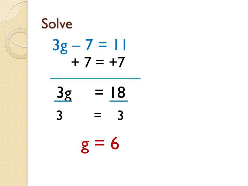 Solve 3g – 7 = 11 + 7 = +7 3g = 18 3 = 3 g = 6