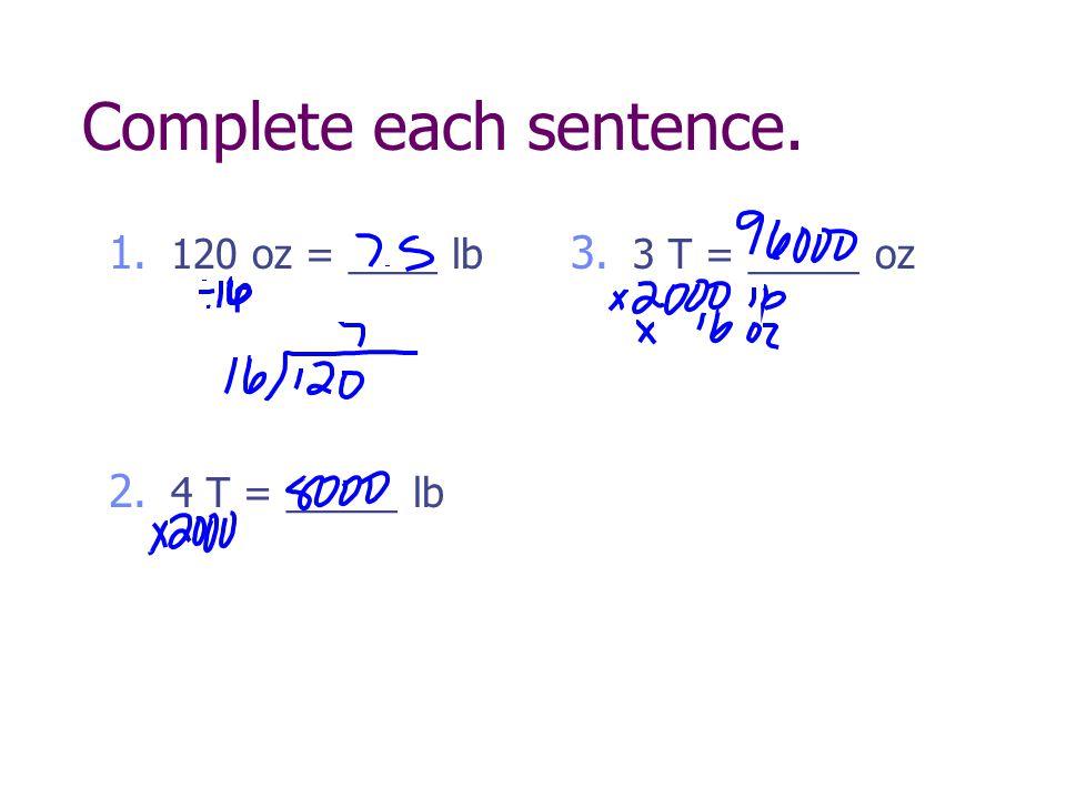 Complete each sentence. 1. 120 oz = ____ lb 2. 4 T = _____ lb 3. 3 T = _____ oz