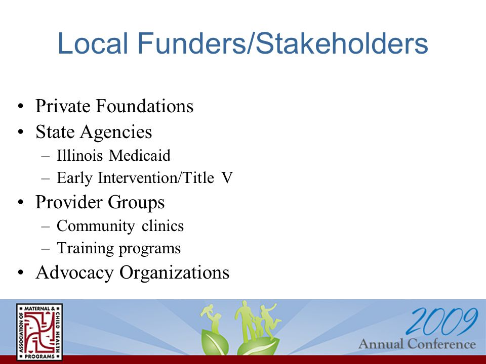 Local Funders/Stakeholders Private Foundations State Agencies –Illinois Medicaid –Early Intervention/Title V Provider Groups –Community clinics –Training programs Advocacy Organizations