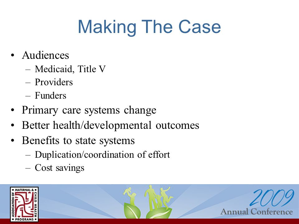 Making The Case Audiences –Medicaid, Title V –Providers –Funders Primary care systems change Better health/developmental outcomes Benefits to state systems –Duplication/coordination of effort –Cost savings