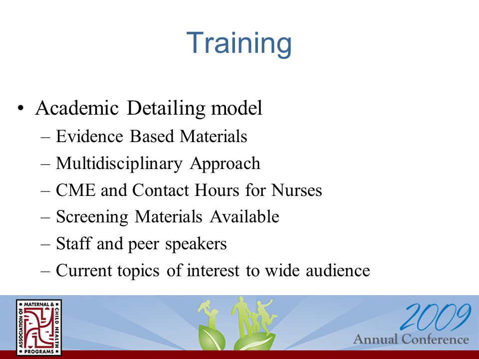 Training Academic Detailing model –Evidence Based Materials –Multidisciplinary Approach –CME and Contact Hours for Nurses –Screening Materials Availab