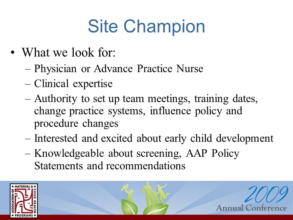 Site Champion What we look for: –Physician or Advance Practice Nurse –Clinical expertise –Authority to set up team meetings, training dates, change practice systems, influence policy and procedure changes –Interested and excited about early child development –Knowledgeable about screening, AAP Policy Statements and recommendations