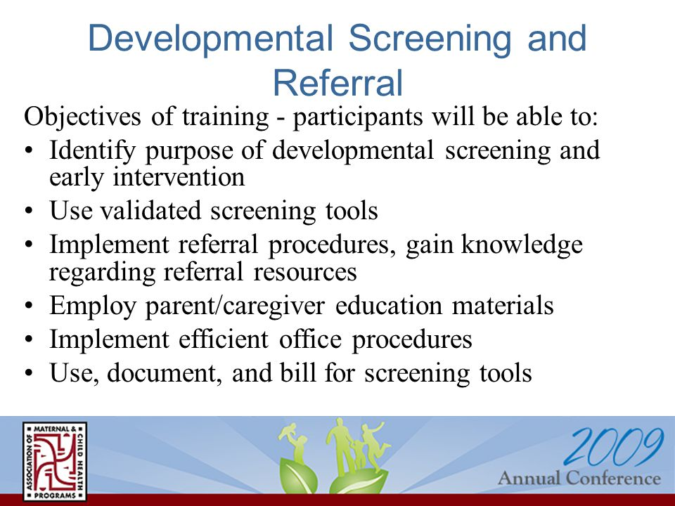 Developmental Screening and Referral Objectives of training - participants will be able to: Identify purpose of developmental screening and early intervention Use validated screening tools Implement referral procedures, gain knowledge regarding referral resources Employ parent/caregiver education materials Implement efficient office procedures Use, document, and bill for screening tools