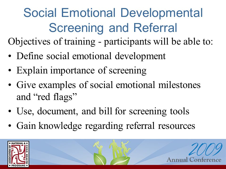 Social Emotional Developmental Screening and Referral Objectives of training - participants will be able to: Define social emotional development Expla