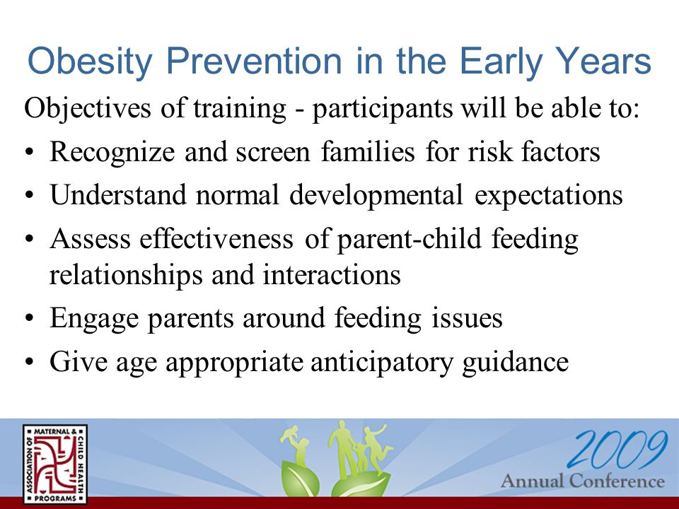 Obesity Prevention in the Early Years Objectives of training - participants will be able to: Recognize and screen families for risk factors Understand normal developmental expectations Assess effectiveness of parent-child feeding relationships and interactions Engage parents around feeding issues Give age appropriate anticipatory guidance