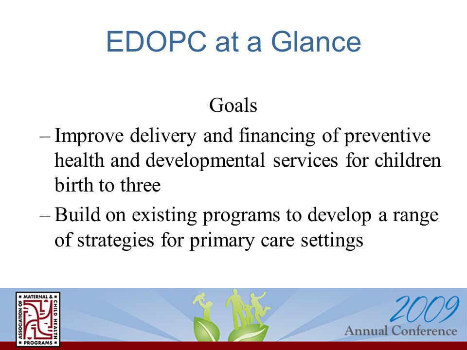 EDOPC at a Glance Goals –Improve delivery and financing of preventive health and developmental services for children birth to three –Build on existing
