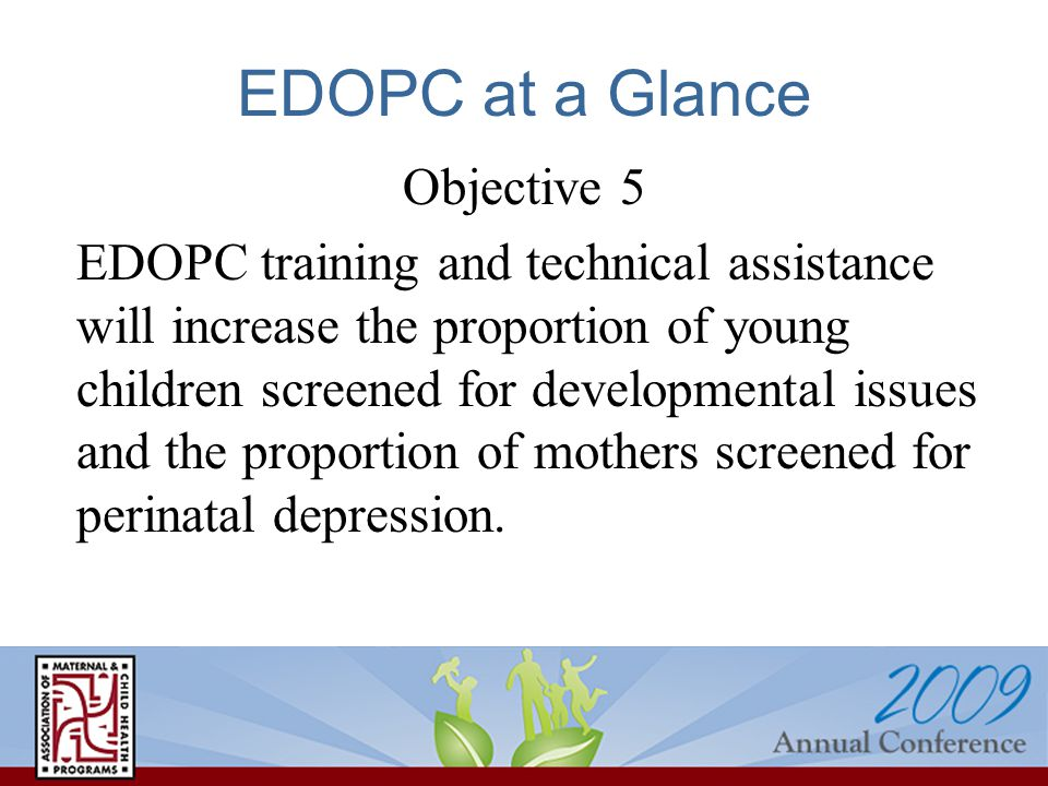 EDOPC at a Glance Objective 5 EDOPC training and technical assistance will increase the proportion of young children screened for developmental issues and the proportion of mothers screened for perinatal depression.