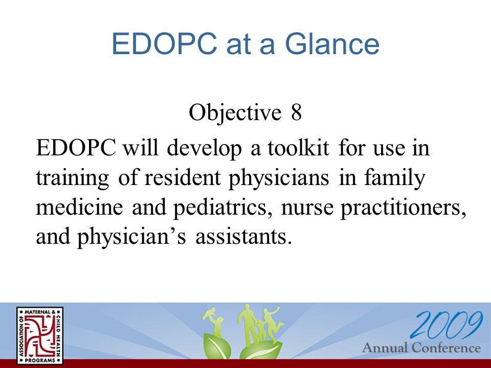 EDOPC at a Glance Objective 8 EDOPC will develop a toolkit for use in training of resident physicians in family medicine and pediatrics, nurse practitioners, and physician's assistants.