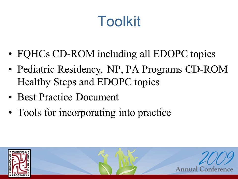 Toolkit FQHCs CD-ROM including all EDOPC topics Pediatric Residency, NP, PA Programs CD-ROM Healthy Steps and EDOPC topics Best Practice Document Tools for incorporating into practice