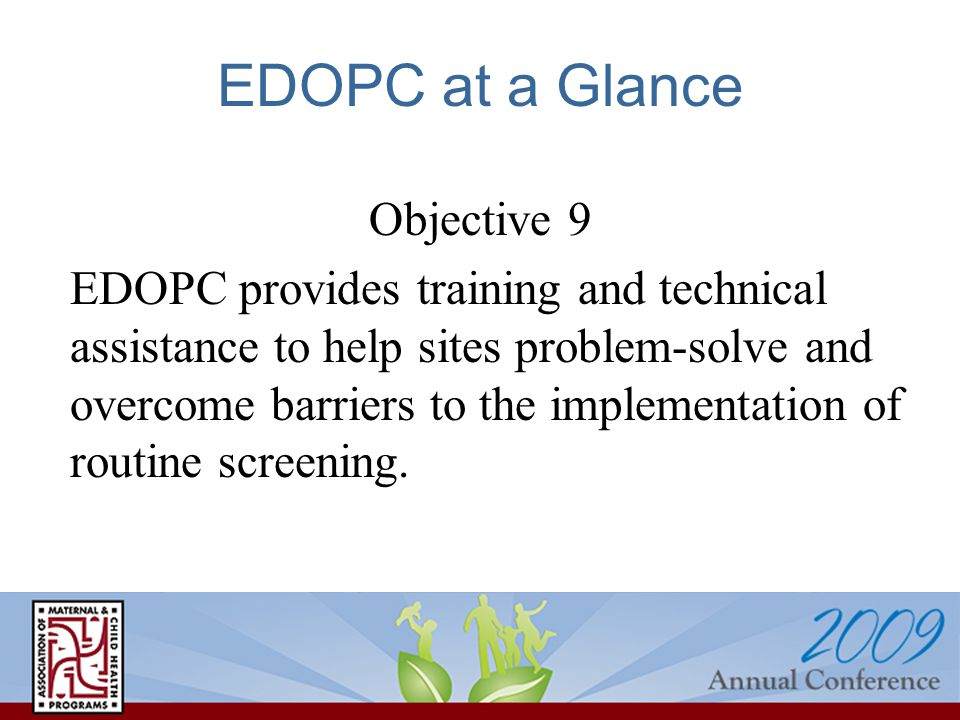 EDOPC at a Glance Objective 9 EDOPC provides training and technical assistance to help sites problem-solve and overcome barriers to the implementation of routine screening.