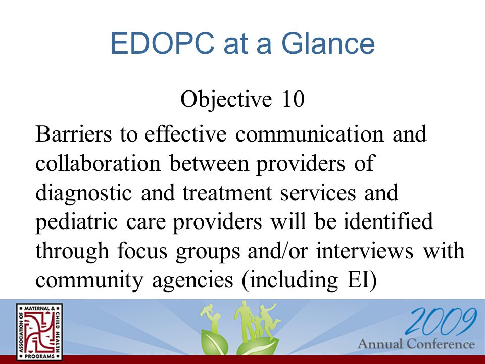 EDOPC at a Glance Objective 10 Barriers to effective communication and collaboration between providers of diagnostic and treatment services and pediatric care providers will be identified through focus groups and/or interviews with community agencies (including EI)