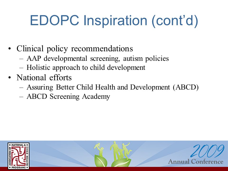 EDOPC Inspiration (cont'd) Clinical policy recommendations –AAP developmental screening, autism policies –Holistic approach to child development National efforts –Assuring Better Child Health and Development (ABCD) –ABCD Screening Academy