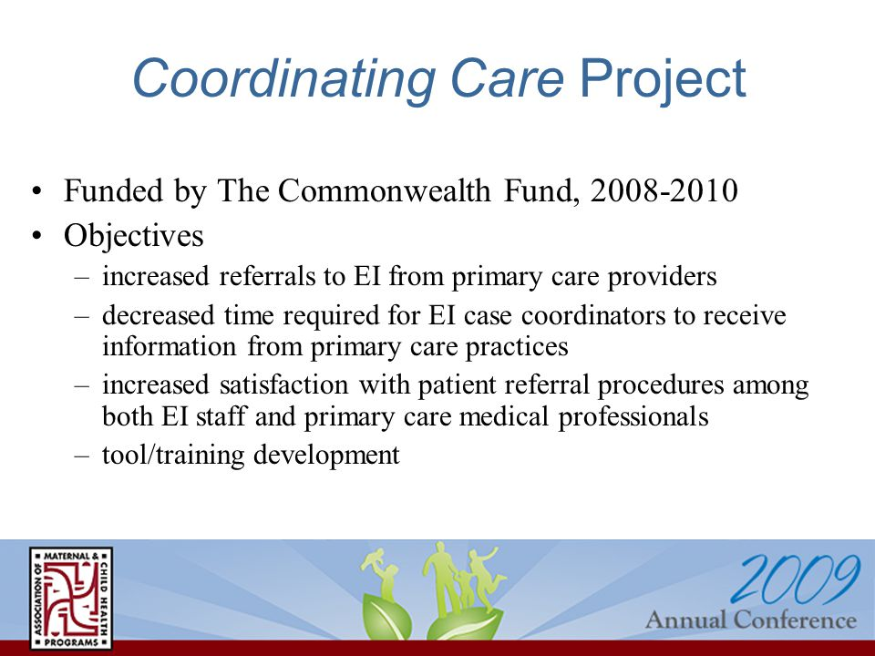 Coordinating Care Project Funded by The Commonwealth Fund, 2008-2010 Objectives –increased referrals to EI from primary care providers –decreased time required for EI case coordinators to receive information from primary care practices –increased satisfaction with patient referral procedures among both EI staff and primary care medical professionals –tool/training development
