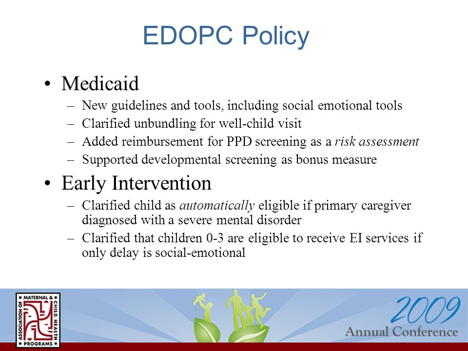 EDOPC Policy Medicaid –New guidelines and tools, including social emotional tools –Clarified unbundling for well-child visit –Added reimbursement for PPD screening as a risk assessment –Supported developmental screening as bonus measure Early Intervention –Clarified child as automatically eligible if primary caregiver diagnosed with a severe mental disorder –Clarified that children 0-3 are eligible to receive EI services if only delay is social-emotional