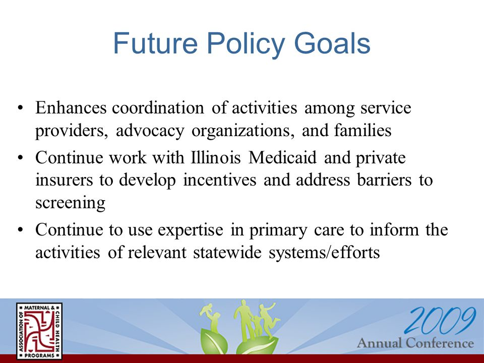 Future Policy Goals Enhances coordination of activities among service providers, advocacy organizations, and families Continue work with Illinois Medi