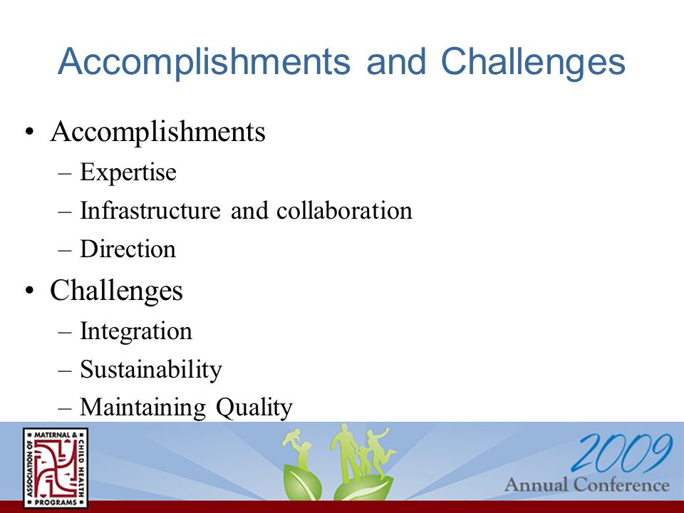 Accomplishments and Challenges Accomplishments –Expertise –Infrastructure and collaboration –Direction Challenges –Integration –Sustainability –Maintaining Quality