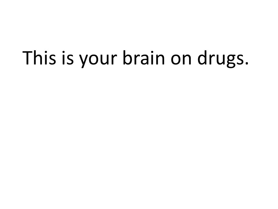 This is your brain on drugs.