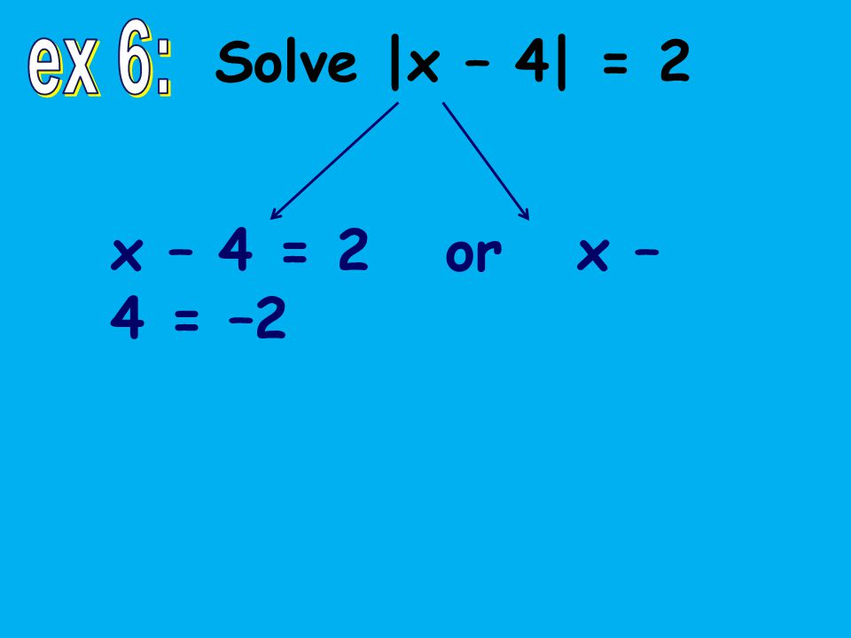 x – 4 = 2 or x – 4 = –2