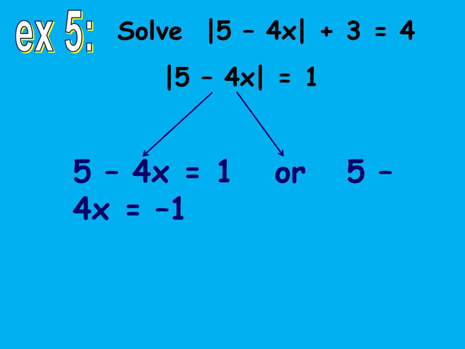 Solve |5 – 4x| + 3 = 4 |5 – 4x| = 1 5 – 4x = 1 or 5 – 4x = –1