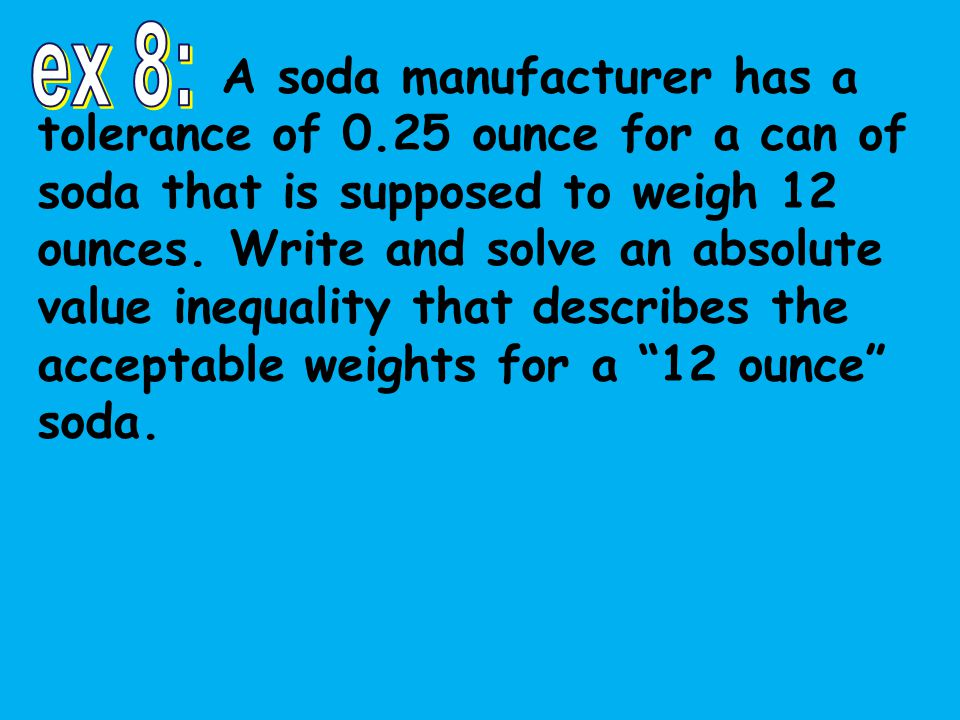 A soda manufacturer has a tolerance of 0.25 ounce for a can of soda that is supposed to weigh 12 ounces.
