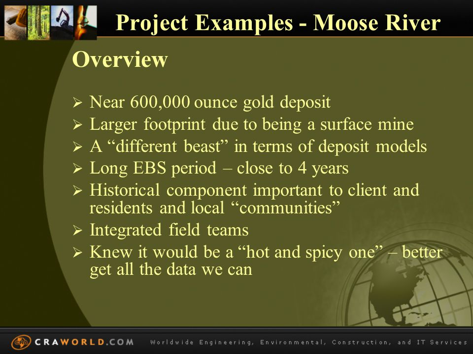 Project Examples – Moose River Beneficial Role in EA Process  Local knowledge base enhanced beyond historic mining related  All communities felt included  Open site for visitors  Used in planning for museum move  Used in reclamation planning  Moose Management Plan
