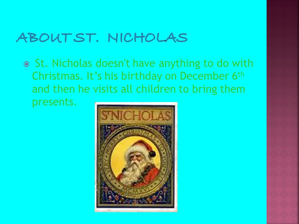  St. Nicholas doesn't have anything to do with Christmas. It's his birthday on December 6 th and then he visits all children to bring them presents.