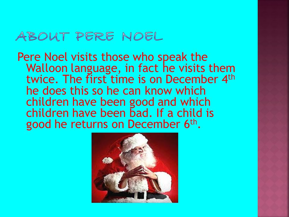 Pere Noel visits those who speak the Walloon language, in fact he visits them twice. The first time is on December 4 th he does this so he can know wh