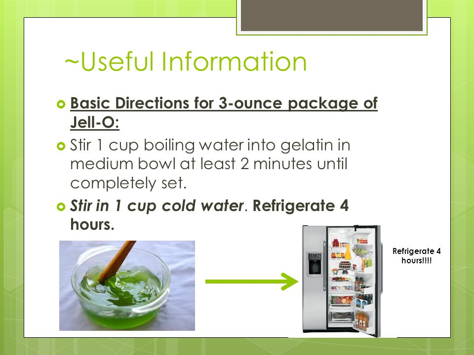 ~Useful Information  Basic Directions for 3-ounce package of Jell-O:  Stir 1 cup boiling water into gelatin in medium bowl at least 2 minutes until