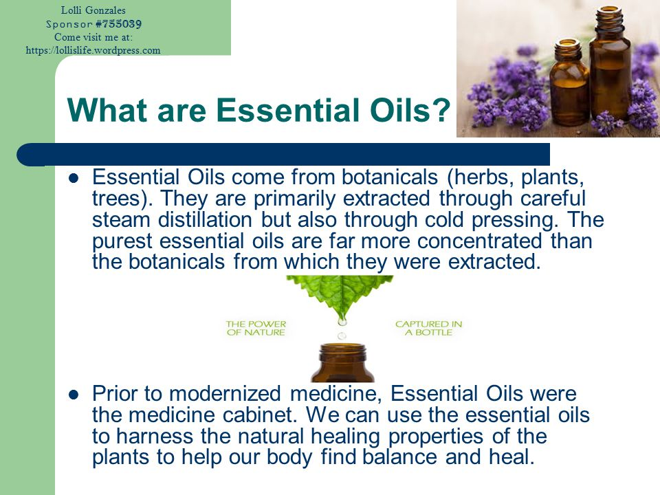 Lolli Gonzales Sponsor #755039 Come visit me at: https://lollislife.wordpress.com What are Essential Oils? Essential Oils come from botanicals (herbs,