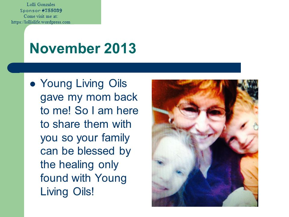 Lolli Gonzales Sponsor #755039 Come visit me at: https://lollislife.wordpress.com November 2013 Young Living Oils gave my mom back to me! So I am here