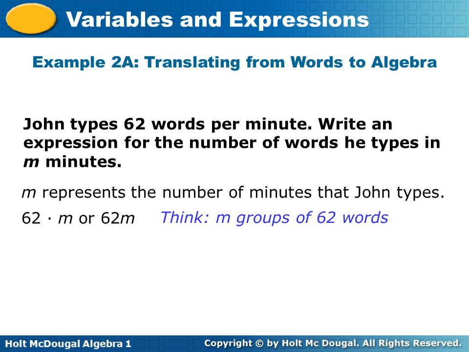 Holt McDougal Algebra 1 Variables and Expressions John types 62 words per minute. Write an expression for the number of words he types in m minutes. m