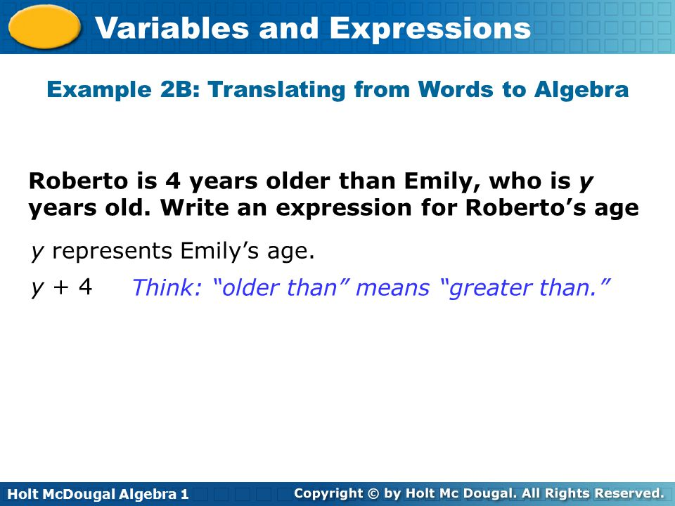 Holt McDougal Algebra 1 Variables and Expressions Roberto is 4 years older than Emily, who is y years old. Write an expression for Roberto's age y rep