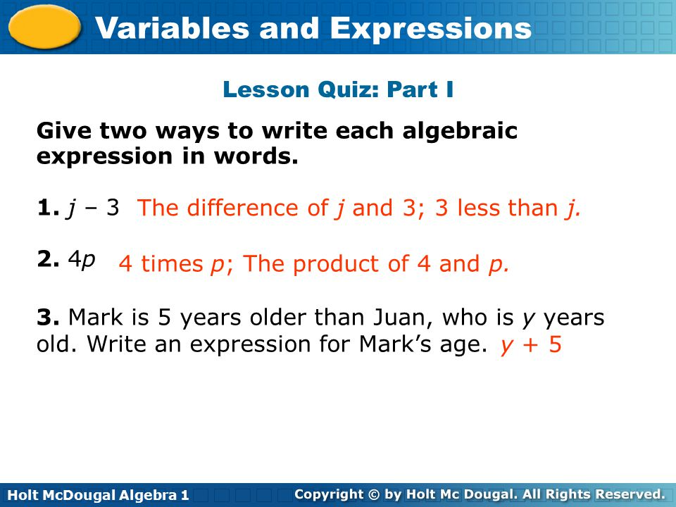 Holt McDougal Algebra 1 Variables and Expressions Give two ways to write each algebraic expression in words. 1. j – 3 2. 4p 3. Mark is 5 years older t