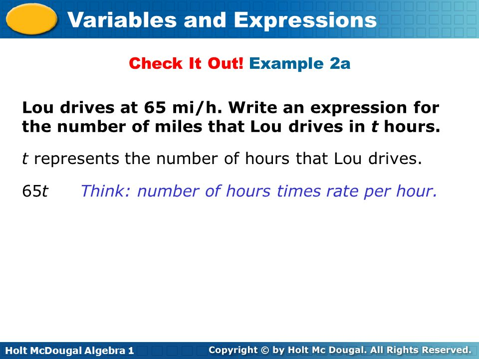 Holt McDougal Algebra 1 Variables and Expressions Lou drives at 65 mi/h. Write an expression for the number of miles that Lou drives in t hours. Check