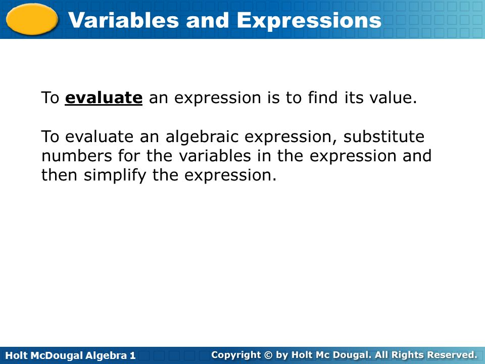 Holt McDougal Algebra 1 Variables and Expressions To evaluate an expression is to find its value.