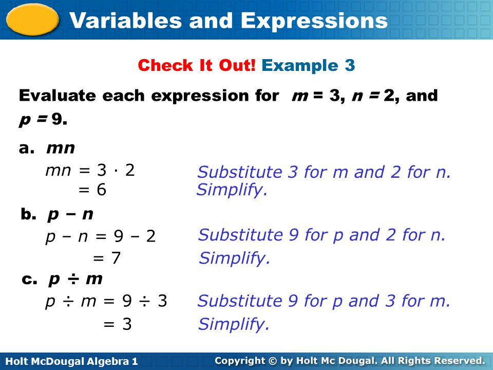 Holt McDougal Algebra 1 Variables and Expressions Evaluate each expression for m = 3, n = 2, and p = 9. a. mn b. p – n c. p ÷ m Check It Out! Example