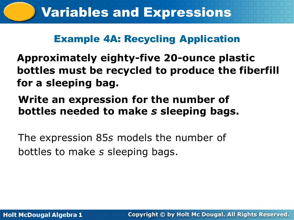 Holt McDougal Algebra 1 Variables and Expressions Example 4A: Recycling Application Approximately eighty-five 20-ounce plastic bottles must be recycled to produce the fiberfill for a sleeping bag.