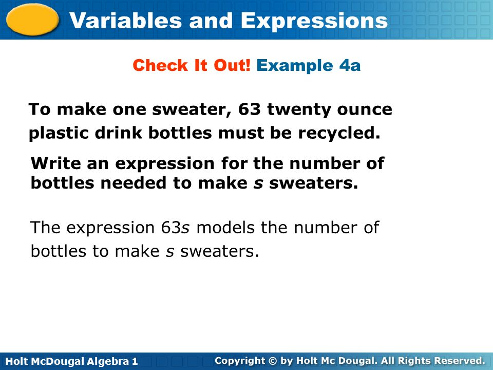 Holt McDougal Algebra 1 Variables and Expressions To make one sweater, 63 twenty ounce plastic drink bottles must be recycled. Write an expression for