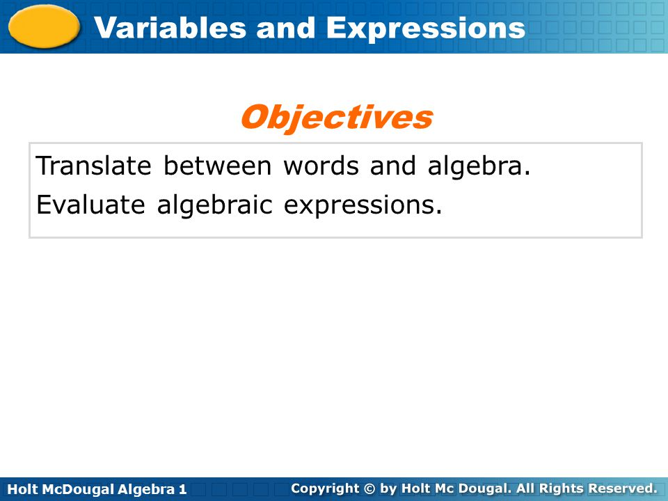 Holt McDougal Algebra 1 Variables and Expressions Translate between words and algebra. Evaluate algebraic expressions. Objectives