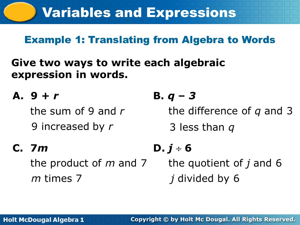 Holt McDougal Algebra 1 Variables and Expressions Give two ways to write each algebraic expression in words. A. 9 + r B. q – 3 the sum of 9 and r 9 in