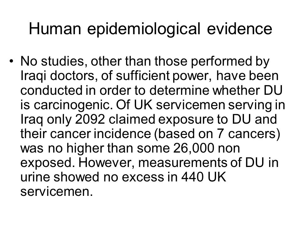 Human epidemiological evidence No studies, other than those performed by Iraqi doctors, of sufficient power, have been conducted in order to determine whether DU is carcinogenic.
