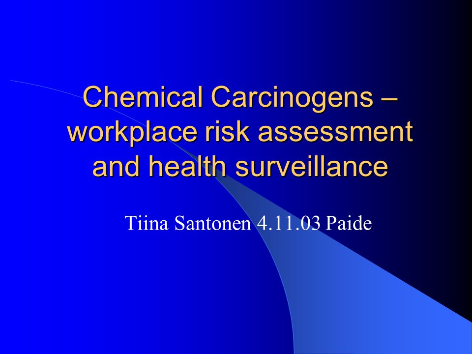 Chemical Carcinogens – workplace risk assessment and health surveillance Tiina Santonen 4.11.03 Paide