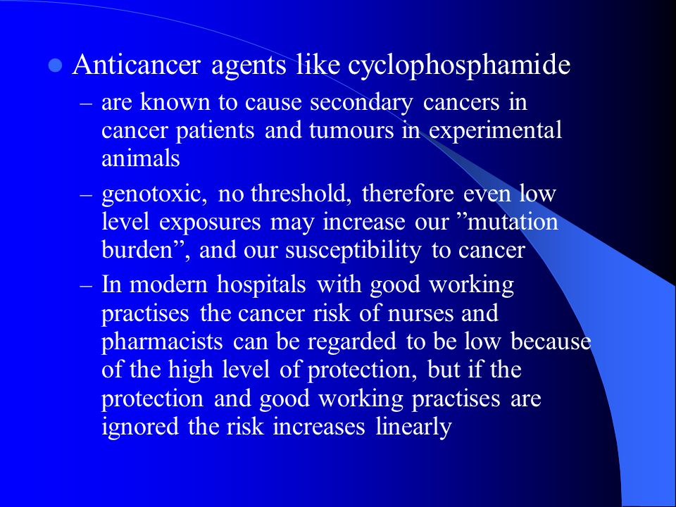 Anticancer agents like cyclophosphamide – are known to cause secondary cancers in cancer patients and tumours in experimental animals – genotoxic, no threshold, therefore even low level exposures may increase our mutation burden , and our susceptibility to cancer – In modern hospitals with good working practises the cancer risk of nurses and pharmacists can be regarded to be low because of the high level of protection, but if the protection and good working practises are ignored the risk increases linearly