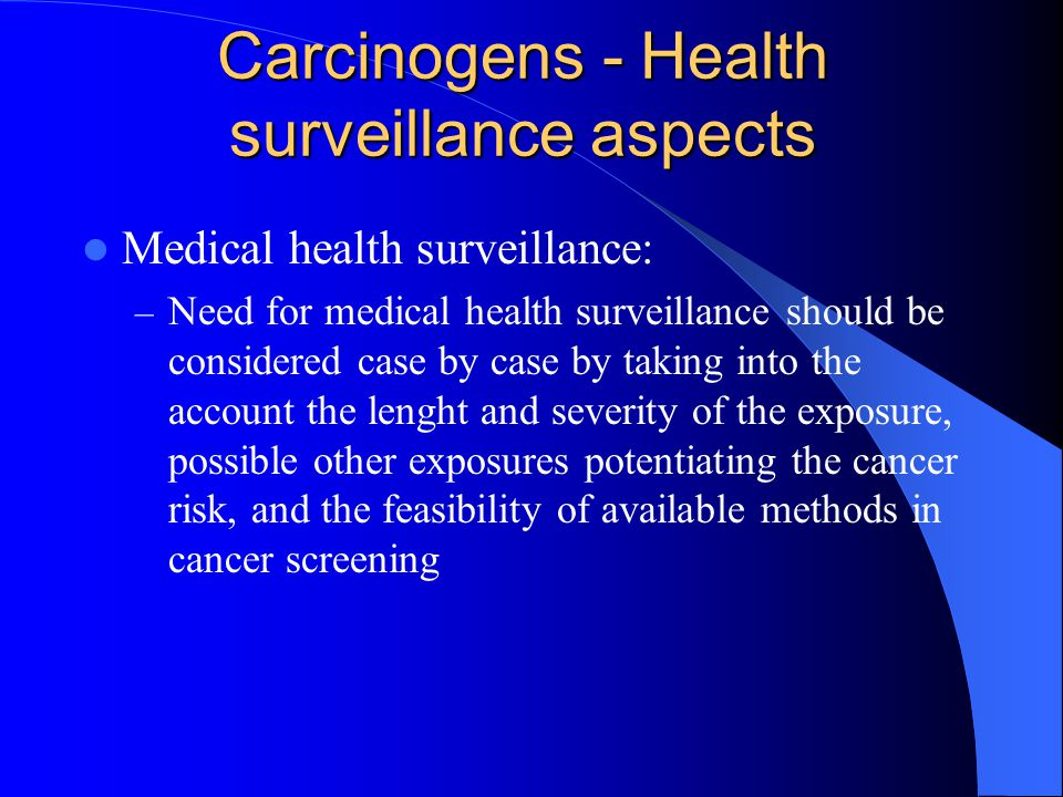 Carcinogens - Health surveillance aspects Medical health surveillance: – Need for medical health surveillance should be considered case by case by taking into the account the lenght and severity of the exposure, possible other exposures potentiating the cancer risk, and the feasibility of available methods in cancer screening