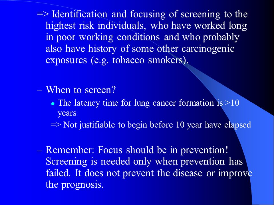 => Identification and focusing of screening to the highest risk individuals, who have worked long in poor working conditions and who probably also have history of some other carcinogenic exposures (e.g.