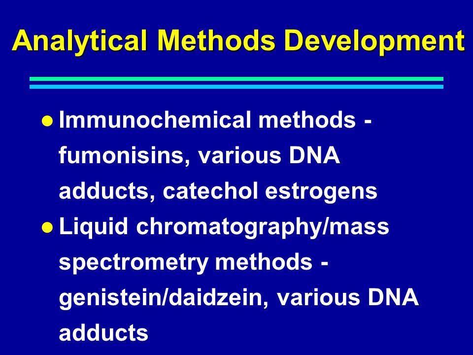 Analytical Methods Development Immunochemical methods - fumonisins, various DNA adducts, catechol estrogens Liquid chromatography/mass spectrometry methods - genistein/daidzein, various DNA adducts