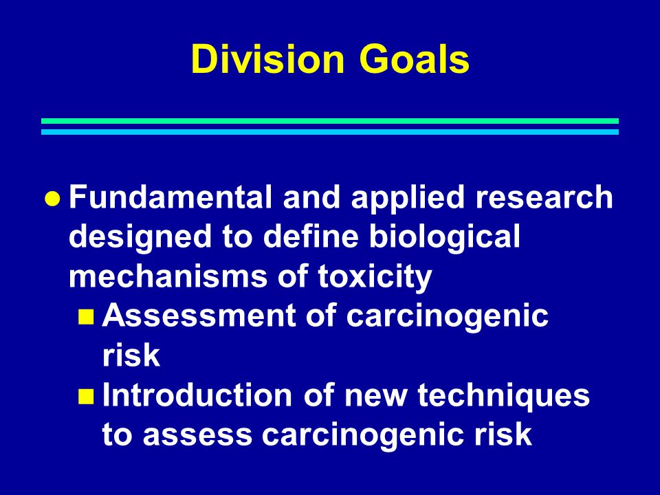 Division Goals Fundamental and applied research designed to define biological mechanisms of toxicity Assessment of carcinogenic risk Introduction of new techniques to assess carcinogenic risk